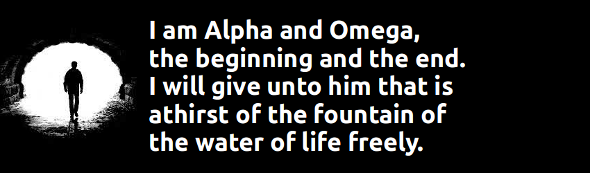 YESUS: I am Alpha and Omega, the beginning and the end. I will give unto him that is athirst of the fountain of the water of life freely. Revelation 21:6