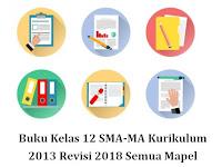 Buku Kelas 12 SMA-MA Kurikulum 2013 Revisi 2018 Semua Mapel