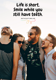 Life is short. Smile while you still have teeth.| short captions for Instagram 100+ short captions