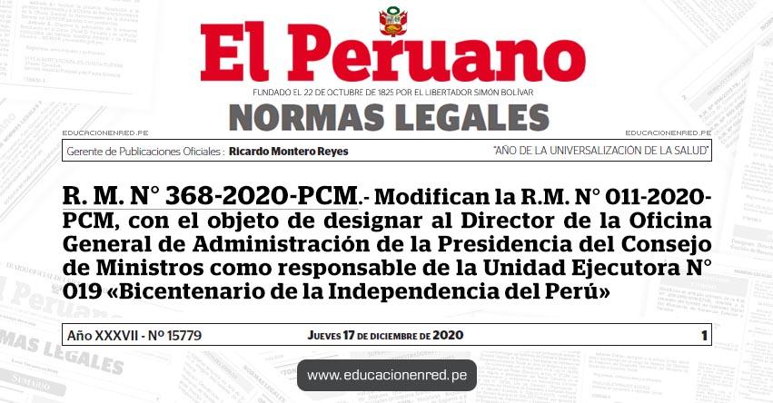 R. M. N° 368-2020-PCM.- Modifican la R.M. N° 011-2020- PCM, con el objeto de designar al Director de la Oficina General de Administración de la Presidencia del Consejo de Ministros como responsable de la Unidad Ejecutora N° 019 «Bicentenario de la Independencia del Perú»