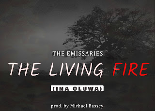 Music: The Living Fire (Ina Oluwa) - The Emissaries (Prod. By Michael Bassey)