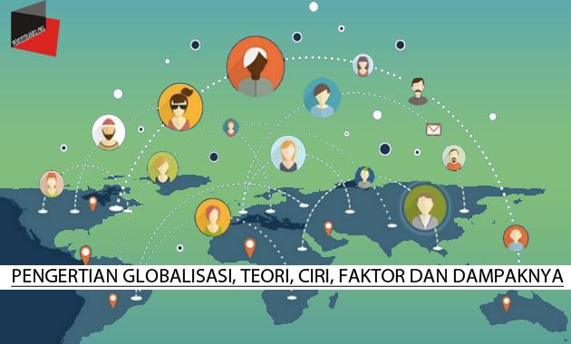 Pengertian Globalisasi, Teori, Ciri, Faktor dan Dampaknya