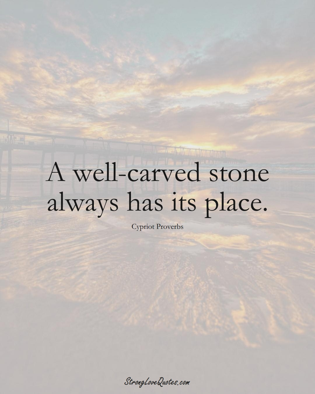 A well-carved stone always has its place. (Cypriot Sayings);  #MiddleEasternSayings