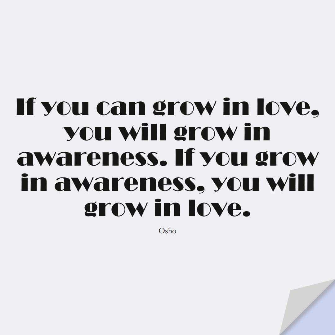 If you can grow in love, you will grow in awareness. If you grow in awareness, you will grow in love. (Osho);  #InspirationalQuotes