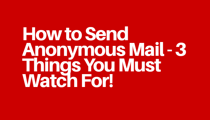 How to Send Anonymous Mail - 3 Things You Must Watch For!