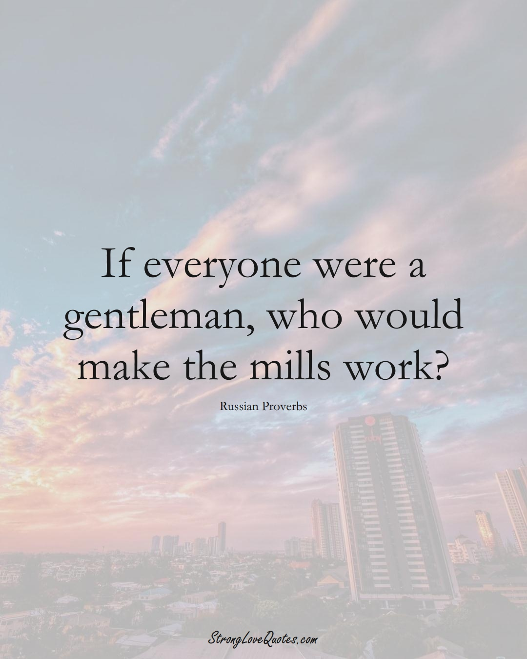 If everyone were a gentleman, who would make the mills work? (Russian Sayings);  #AsianSayings