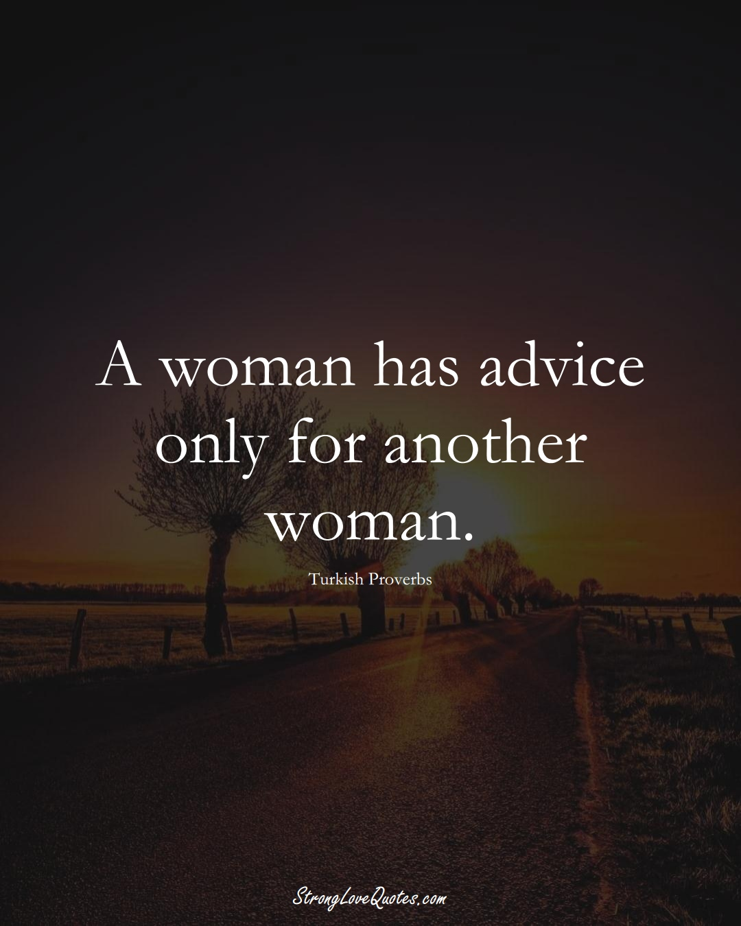 A woman has advice only for another woman. (Turkish Sayings);  #MiddleEasternSayings