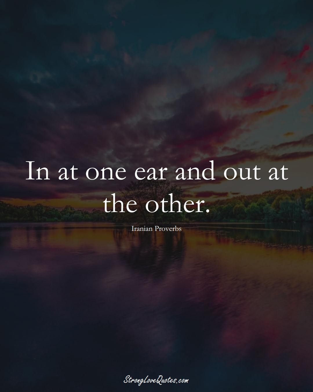 In at one ear and out at the other. (Iranian Sayings);  #MiddleEasternSayings