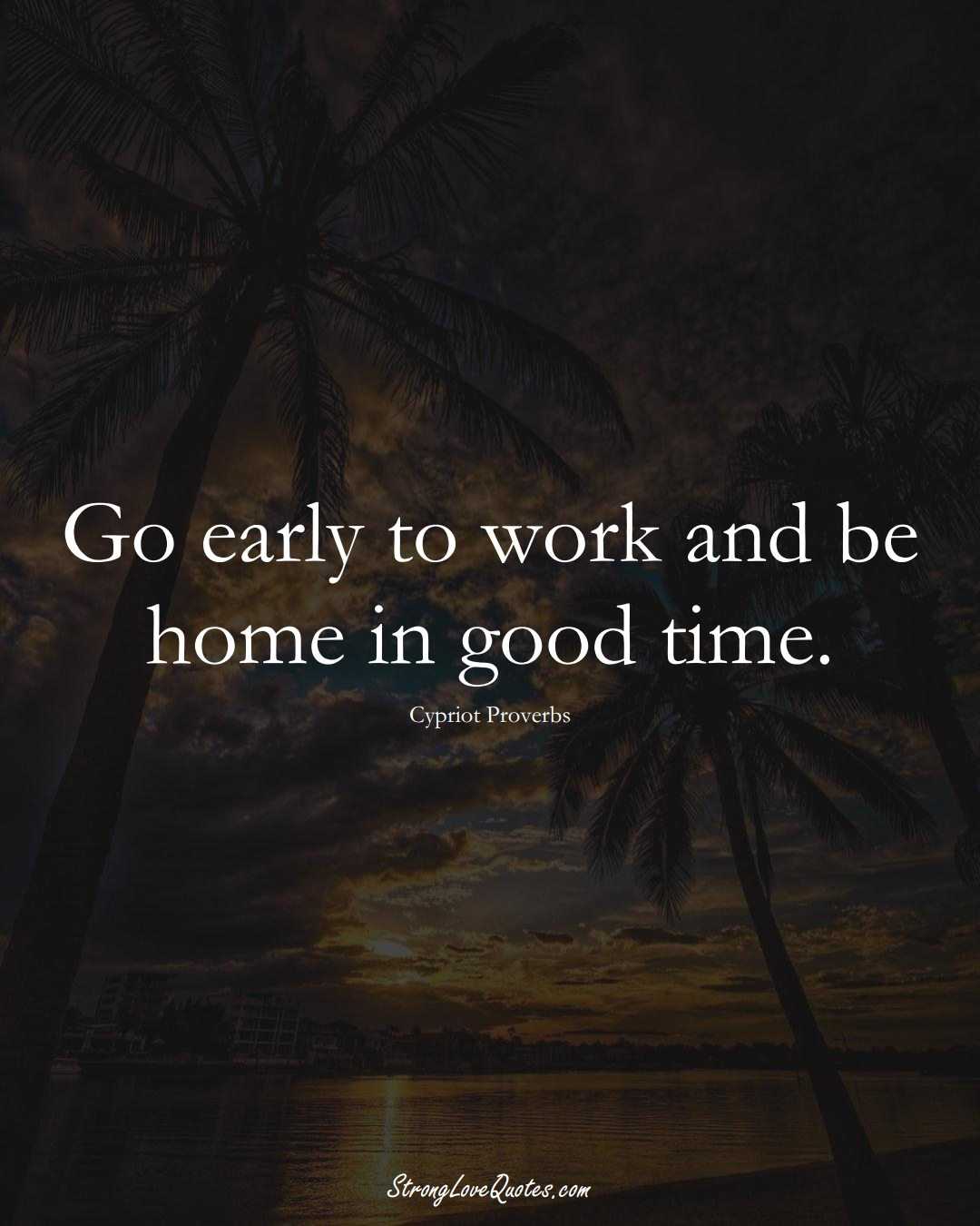 Go early to work and be home in good time. (Cypriot Sayings);  #MiddleEasternSayings