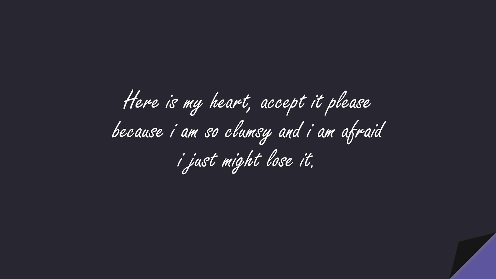 Here is my heart, accept it please because i am so clumsy and i am afraid i just might lose it.FALSE