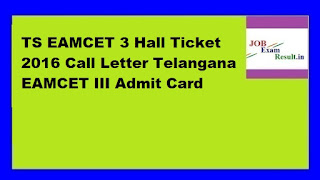 TS EAMCET 3 Hall Ticket 2016 Call Letter Telangana EAMCET III Admit Card