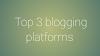 Top 3 blogging platforms