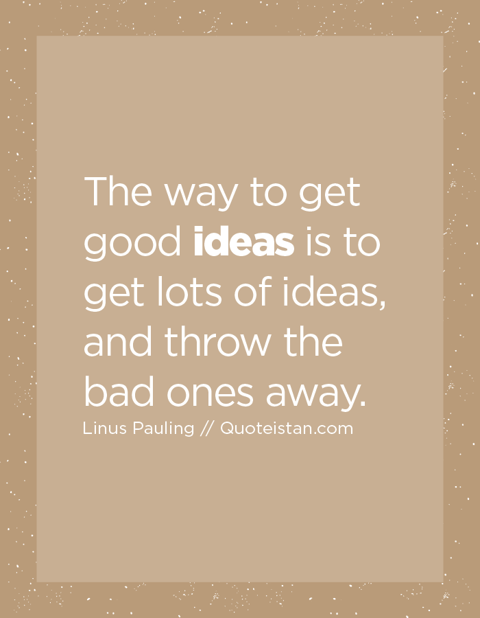 The way to get good ideas is to get lots of ideas, and throw the bad ones away.