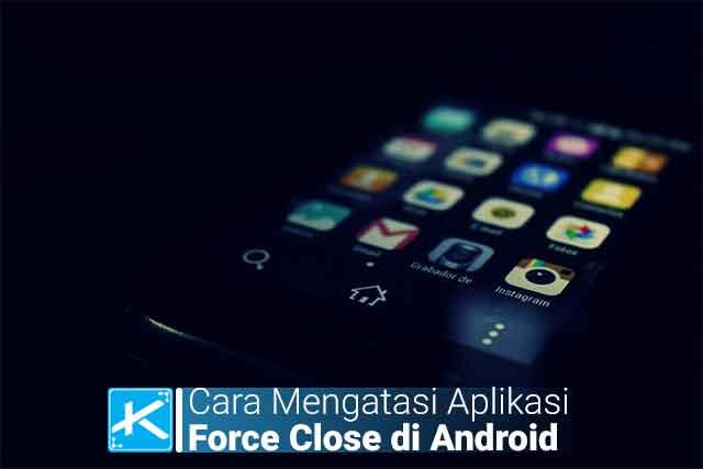 Cara Termudah Mengatasi Aplikasi Force Close atau Keluar Sendiri di Android, definisi penyebab dan cara mengatasi aplikasi force close di android