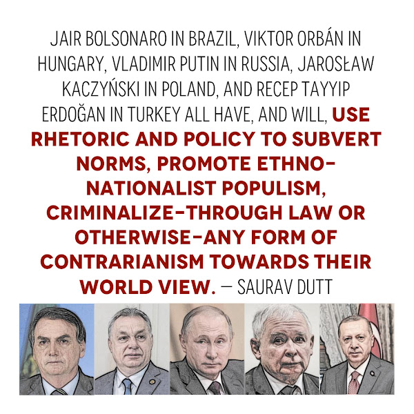 Jair Bolsonaro in Brazil, Viktor Orbán in Hungary, Vladimir Putin in Russia, Jarosław Kaczyński in Poland, and Recep Tayyip Erdoğan in Turkey all have, and will, use rhetoric and policy to subvert norms, promote ethno-nationalist populism, criminalize-through law or otherwise-any form of contrarianism towards their world view. — Saurav Dutt, author and political analyst