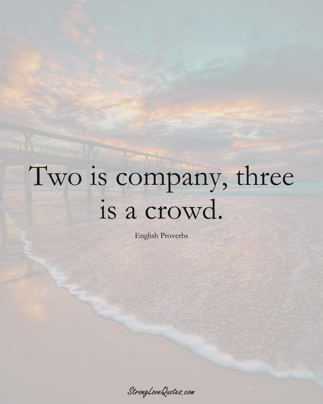 Two is company, three is a crowd. (English Sayings);  #EuropeanSayings