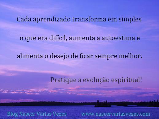 Cada aprendizado transforma em simples o que era difícil, aumenta a autoestima e alimenta o desejo de ficar sempre melhor. Pratique a evolução espiritual