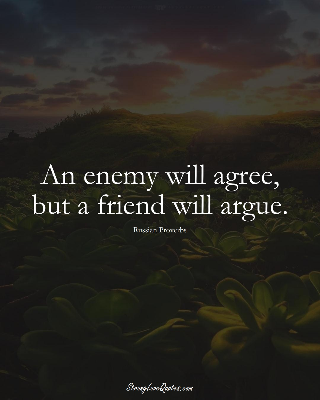 An enemy will agree, but a friend will argue. (Russian Sayings);  #AsianSayings