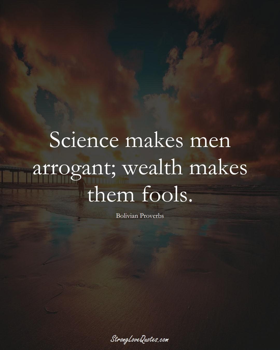 Science makes men arrogant; wealth makes them fools. (Bolivian Sayings);  #CaribbeanSayings