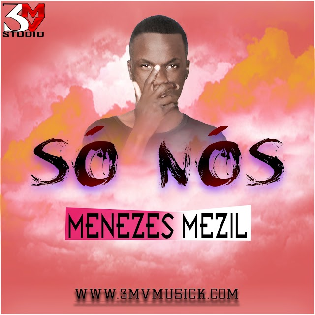 Menezes Mezil - Só Nós (Prod - Só Coisas Boas) - Zouck - Download