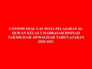 CONTOH SOAL UAS MATA PELAJARAN AL-QUR'AN KELAS 2 MADRASAH DINIYAH TAKMILIYAH AWWALIYAH TAHUN AJARAN 2020-2021