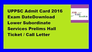 UPPSC Admit Card 2016 Exam DateDownload Lower Subordinate Services Prelims Hall Ticket / Call Letter