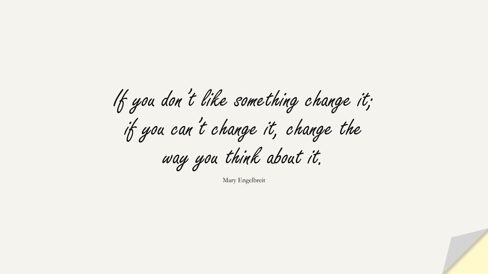If you don't like something change it; if you can't change it, change the way you think about it. (Mary Engelbreit);  #LifeQuotes