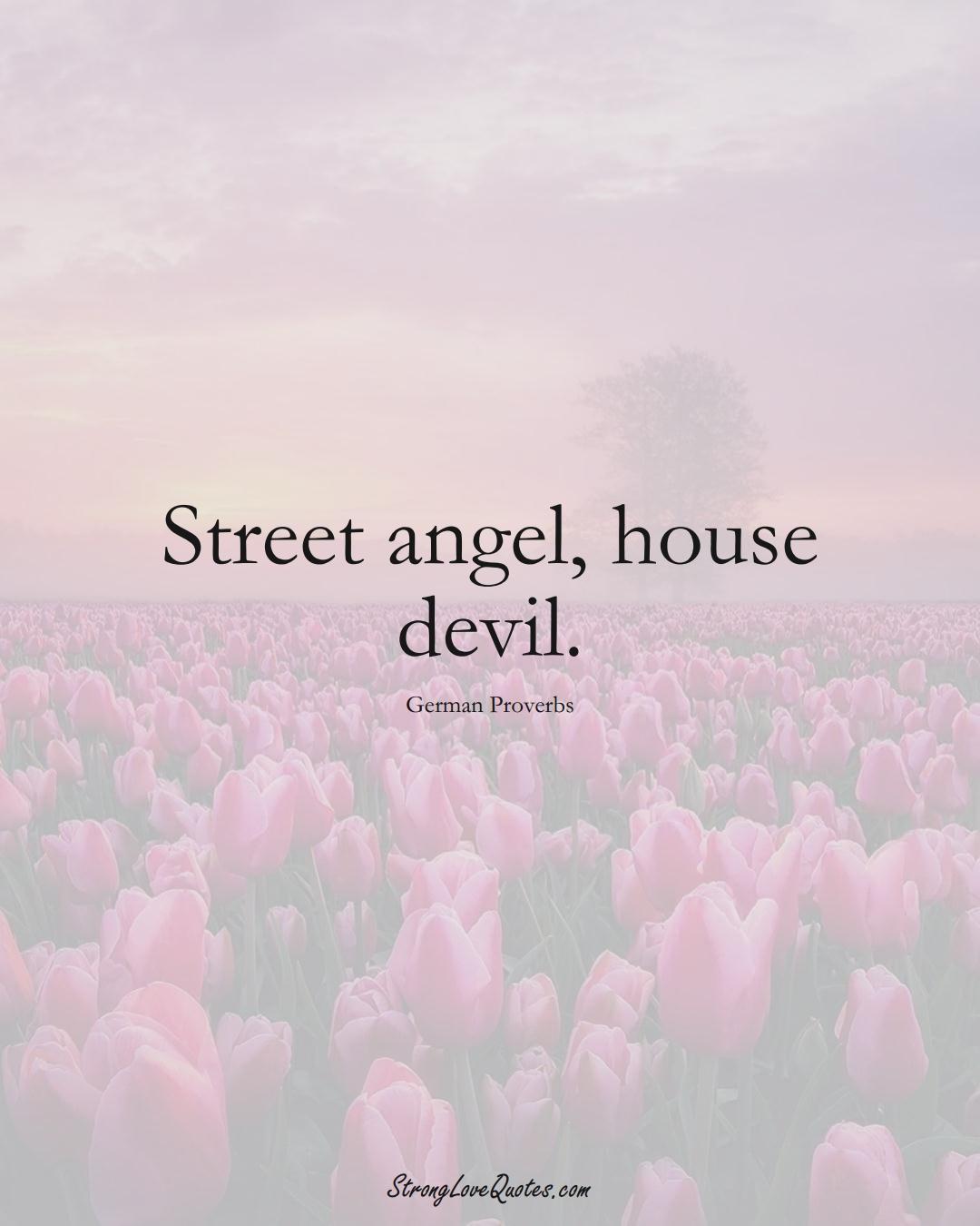Street angel, house devil. (German Sayings);  #EuropeanSayings