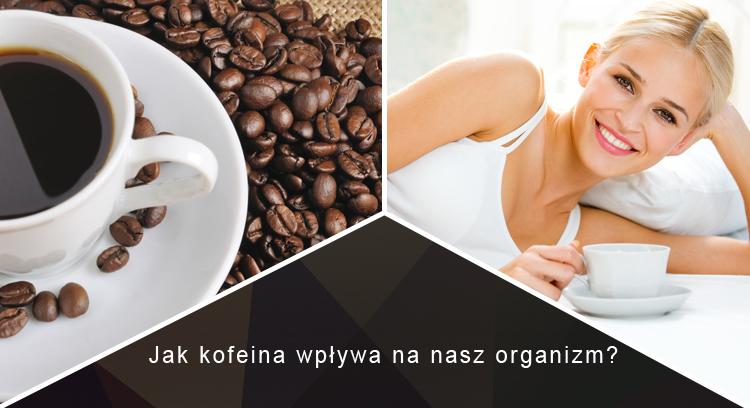 Jak kofeina wpływa na nasz organizm