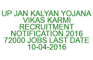 UP JANKALYAN YOJANA VIKAS KARMI RECRUITMENT NOTIFICATION 2016 72000 JOBS LAST DATE 10-04-2016
