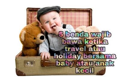5 benda wajib bawa ketika travel atau holiday bersama baby atau anak kecil