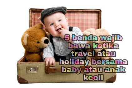 5 Benda Wajib Bawa Ketika Travel Holiday Bersama Anak Kecil