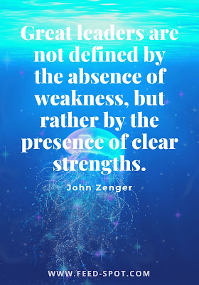 Great leaders are not defined by the absence of weakness, but rather by the presence of clear strengths. __ John Zenger