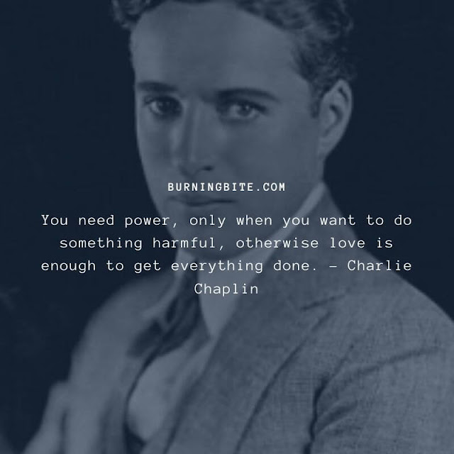 You need power, only when you want to do something harmful, otherwise love is enough to get everything done. - Charlie Chaplin