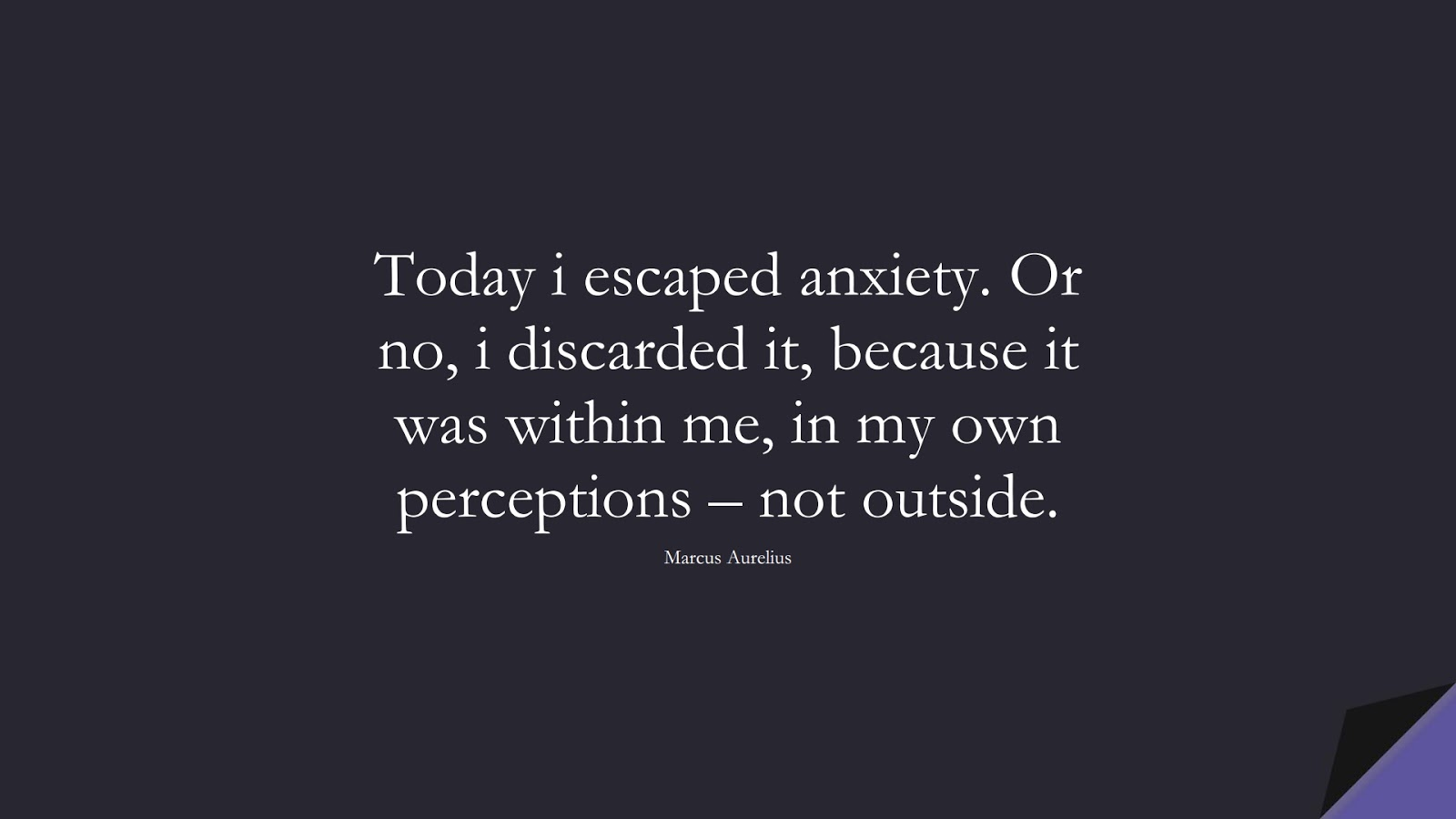 Today i escaped anxiety. Or no, i discarded it, because it was within me, in my own perceptions – not outside. (Marcus Aurelius);  #MarcusAureliusQuotes
