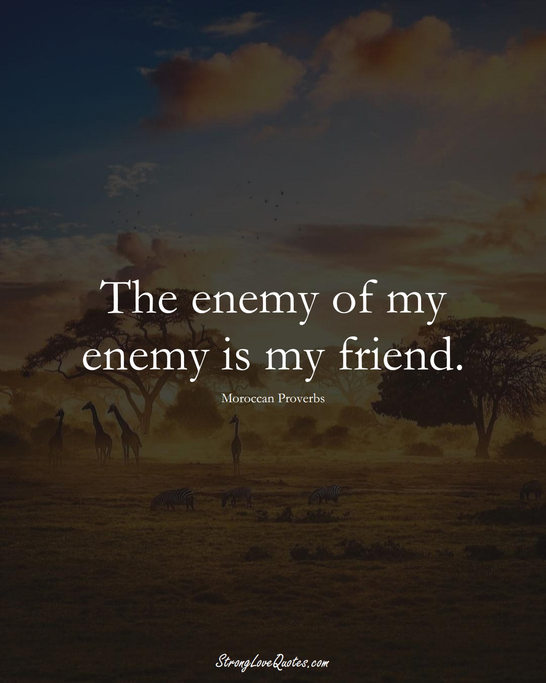 The enemy of my enemy is my friend. (Moroccan Sayings);  #AfricanSayings