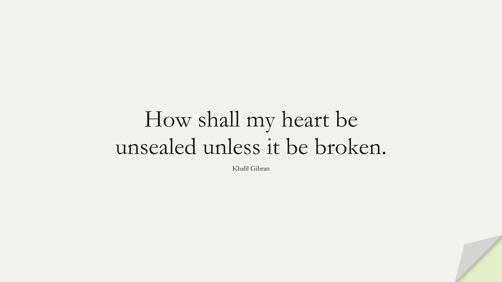 How shall my heart be unsealed unless it be broken. (Khalil Gibran);  #InspirationalQuotes