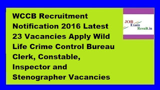 WCCB Recruitment Notification 2016 Latest 23 Vacancies Apply Wild Life Crime Control Bureau Clerk, Constable, Inspector and Stenographer Vacancies