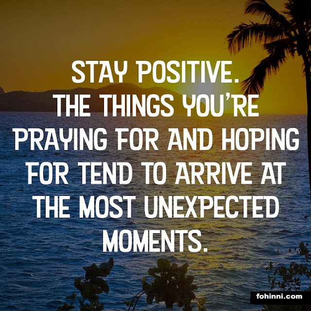Stay Positive, the things you're praying for and hoping for tend to arrive at the most unexpected moments.