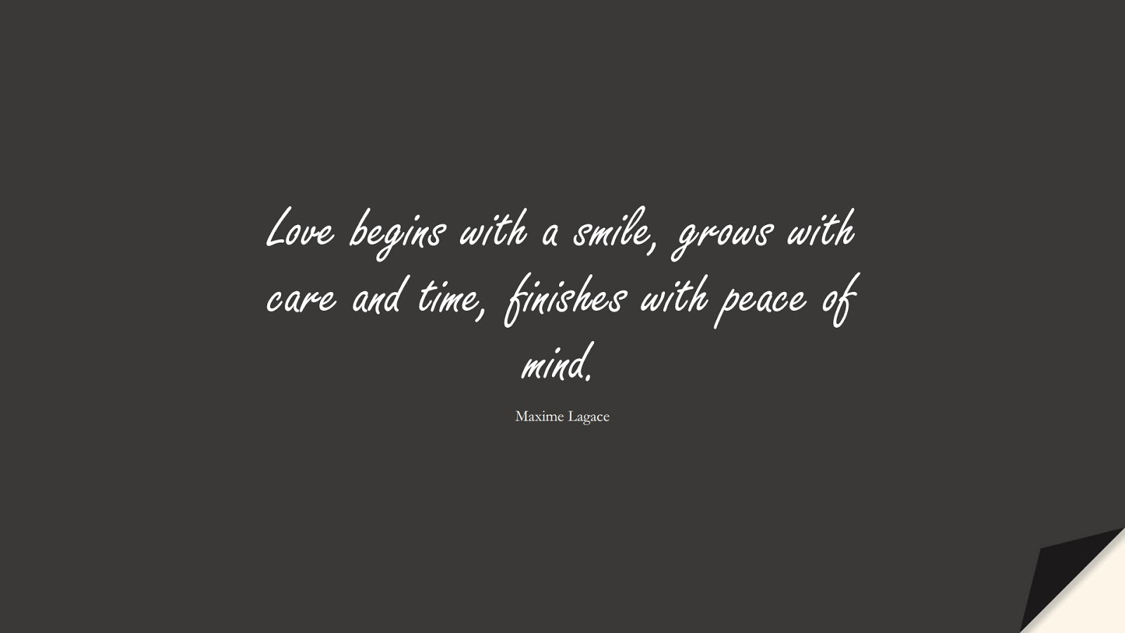 Love begins with a smile, grows with care and time, finishes with peace of mind. (Maxime Lagace);  #LoveQuotes