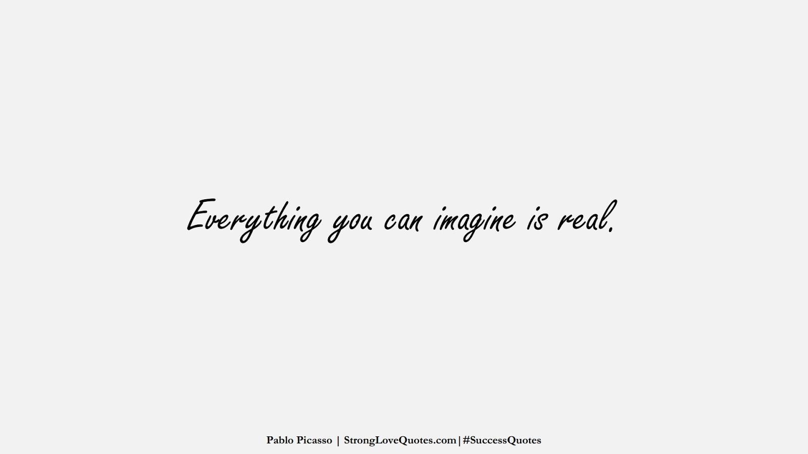Everything you can imagine is real. (Pablo Picasso);  #SuccessQuotes