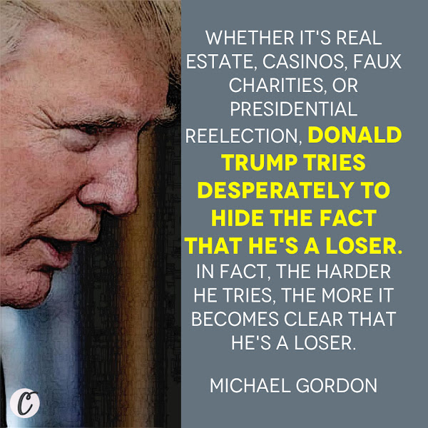 Whether it's real estate, casinos, faux charities, or presidential reelection, Donald Trump tries desperately to hide the fact that he's a loser. In fact, the harder he tries, the more it becomes clear that he's a loser. — Michael Gordon, Opinion Columnist, Business Insider