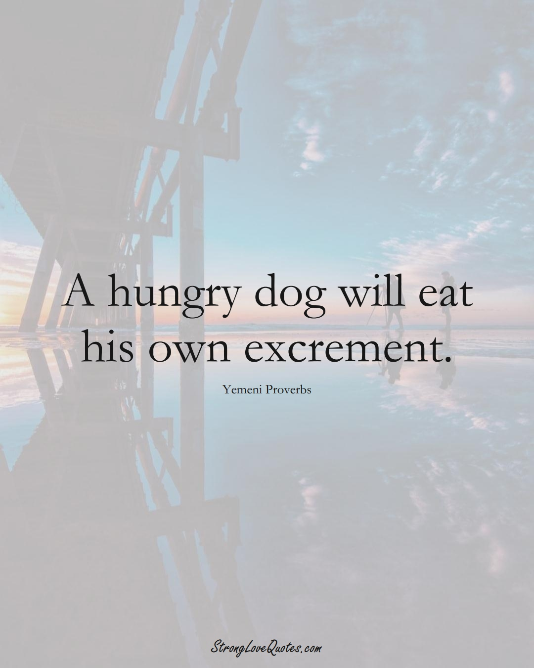 A hungry dog will eat his own excrement. (Yemeni Sayings);  #MiddleEasternSayings