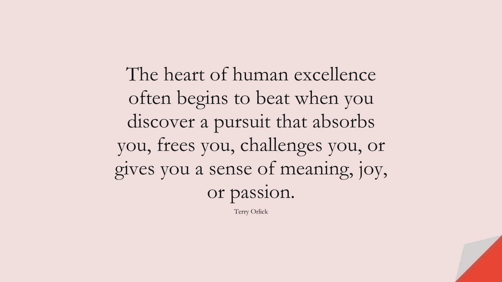The heart of human excellence often begins to beat when you discover a pursuit that absorbs you, frees you, challenges you, or gives you a sense of meaning, joy, or passion. (Terry Orlick);  #LifeQuotes
