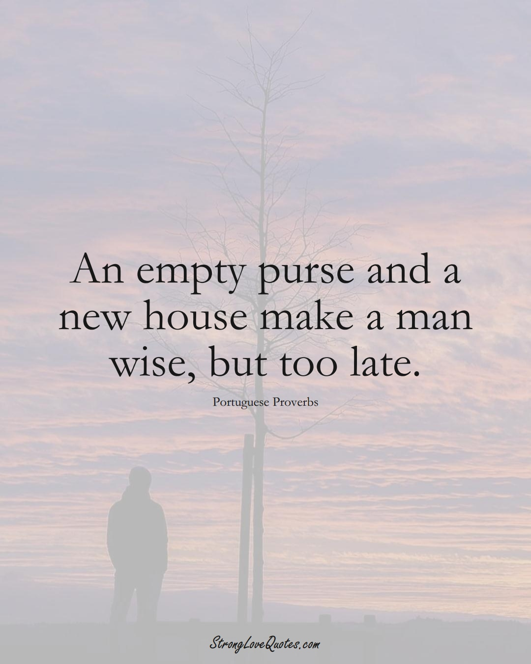 An empty purse and a new house make a man wise, but too late. (Portuguese Sayings);  #EuropeanSayings