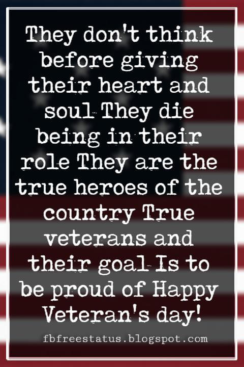 Veterans Day Quotes, Veterans Day Messages, They don't think before giving their heart and soul They die being in their role They are the true heroes of the country True veterans and their goal Is to be proud of Happy Veteran's day!