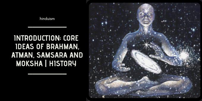 Hinduism Introduction: Core ideas of Brahman, Atman, Samsara and Moksha | History