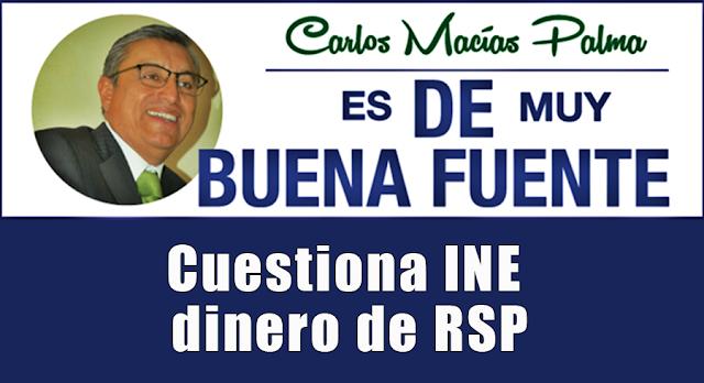 Cuestiona INE dinero de RSP