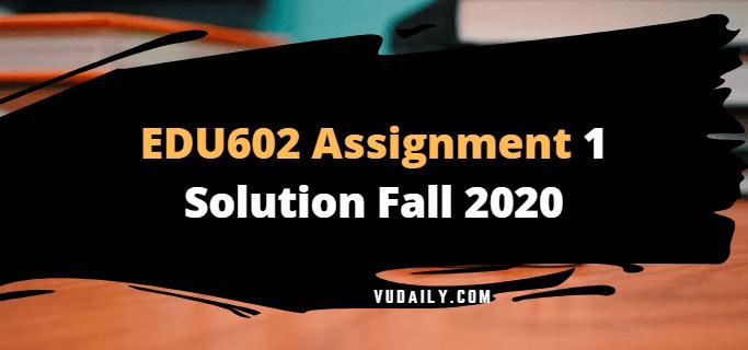 EDU602 Assignment No.1 Solution Fall 2020