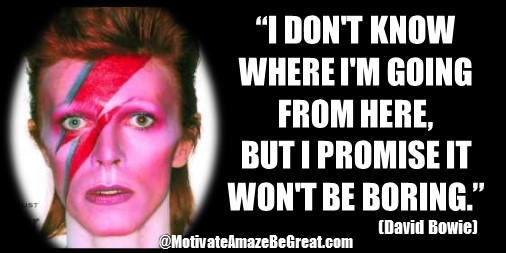 "33 David Bowie Quotes About Life To Inspire You: ""I don't know where I'm going from here, but I promise it won't be boring."" David Bowie quote about having fun, seizing the moment, being there, inspiration."